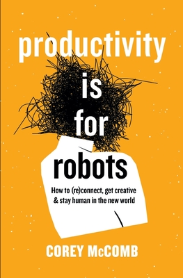 Productivity Is For Robots: How To (re)Connect, Get Creative, And Stay Human In The New World Cover Image