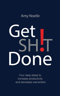 Get SH!T Done: Four easy steps to increase productivity and decrease overwhelm Cover Image