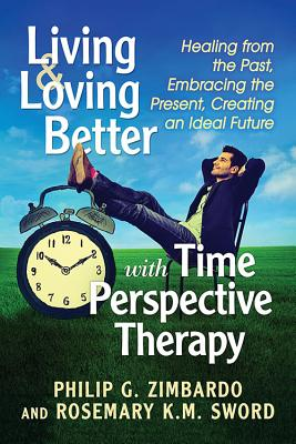 Living and Loving Better with Time Perspective Therapy: Healing from the Past, Embracing the Present, Creating an Ideal Future Cover Image