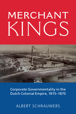 Merchant Kings: Corporate Governmentality in the Dutch Colonial Empire, 1815-1870 Cover Image