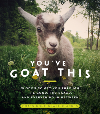You've Goat This: Wisdom to Get You Through the Good, the Baaad, and Everything in Between Cover Image