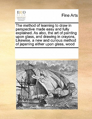 The Method of Learning to Draw in Perspective Made Easy and Fully Explained. as Also, the Art of Painting Upon Glass, and Drawing in Crayons, Likewise Cover Image