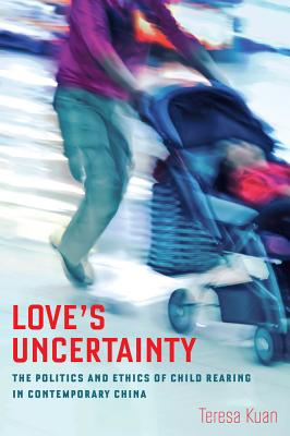 Love's Uncertainty: The Politics and Ethics of Child Rearing in Contemporary China Cover Image
