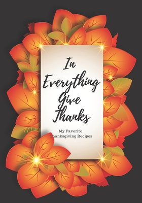 In Everything Give Thanks: My Favorite Thanksgiving Recipes: Make Your Own Cookbook with this Blank Recipe Journal For All Your Favorite Family R Cover Image