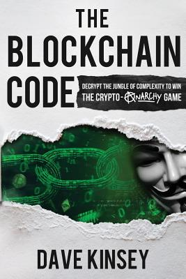 The Blockchain Code: Decrypt the Jungle of Complexity to Win the Crypto-Anarchy Game Cover Image