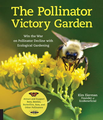 The Pollinator Victory Garden: Win the War on Pollinator Decline with Ecological Gardening; Attract and Support Bees, Beetles, Butterflies, Bats, and Other Pollinators Cover Image