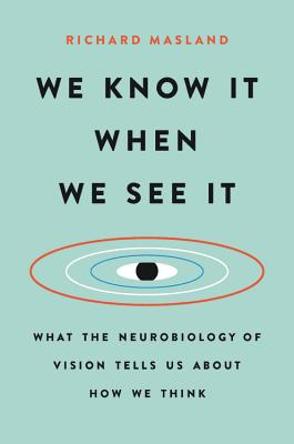 We Know It When We See It: What the Neurobiology of Vision Tells Us About How We Think Cover Image