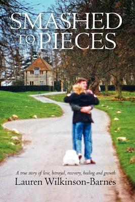 Smashed to Pieces: A True Story of Love, Betrayal, Recovery, Healing and Growth Cover Image