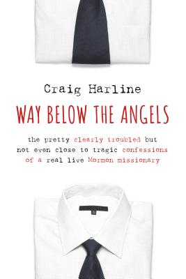 Way Below the Angels: The Pretty Clearly Troubled But Not Even Close to Tragic Confessions of a Real Live Mormon Missionary Cover Image