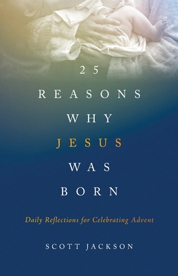 25 Reasons Why Jesus Was Born: Daily Reflections for Celebrating Advent Cover Image