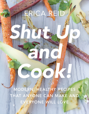Shut Up and Cook!: Modern, Healthy Recipes That Anyone Can Make and Everyone Will Love Cover Image