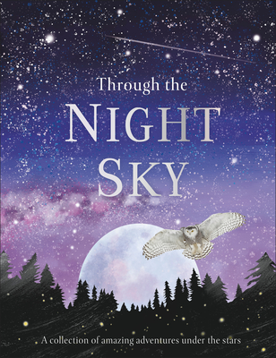 Through the Night Sky: A collection of amazing adventures under the stars (Through the...) Cover Image