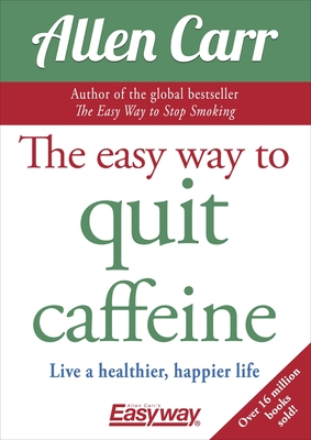 The Easy Way to Quit Caffeine: Live a Healthier, Happier Life (Allen Carr's Easyway #12) Cover Image