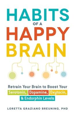 Habits of a Happy Brain: Retrain Your Brain to Boost Your Serotonin, Dopamine, Oxytocin, & Endorphin Levels Cover Image