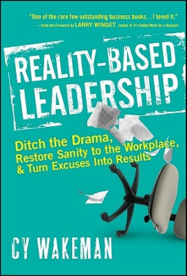 Reality-Based Leadership: Ditch the Drama, Restore Sanity to the Workplace, and Turn Excuses Into Results Cover Image