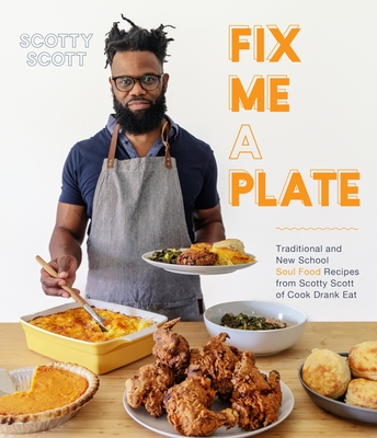 Fix Me a Plate: Traditional and New School Soul Food Recipes from Scotty Scott of Cook Eat Drank Cover Image