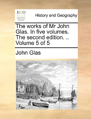 Cover for The Works of MR John Glas. in Five Volumes. the Second Edition. .. Volume 5 of 5