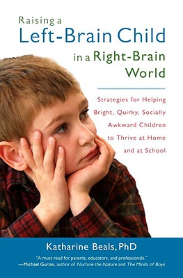 Raising a Left-Brain Child in a Right-Brain World: Strategies for Helping Bright, Quirky, Socially Awkward Children to Thrive at Home and at School Cover Image