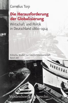 Die Herausforderung Der Globalisierung: Wirtschaft Und Politik in Deutschland 1860-1914 (Kritische Studien Zur Geschichtswissenschaft #168) Cover Image