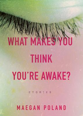 WHAT MAKES YOU THINK YOU'RE AWAKE - by Maegan Poland