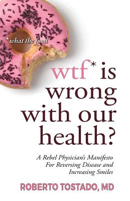 wtf* is wrong with our health? *what the food: A Rebel Physician's Manifesto for Reversing Disease and Increasing Smiles Cover Image