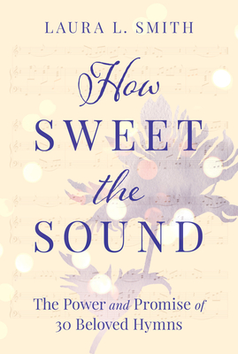 How Sweet the Sound: The Power and Promise of 30 Beloved Hymns Cover Image