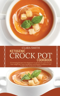 Ketogenic Crock Pot Cookbook: 50 Amazing Recipes from Beginners to advanced. Learn How to lose weight fast, reset metabolism and Regain confidence w Cover Image