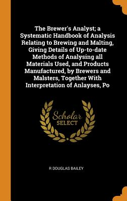The Brewer's Analyst; A Systematic Handbook of Analysis Relating to Brewing and Malting, Giving Details of Up-To-Date Methods of Analysing All Materia Cover Image
