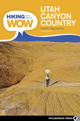 Hiking from Here to Wow: Utah Canyon Country: 90 Trails to the Wonder of Wilderness Cover Image
