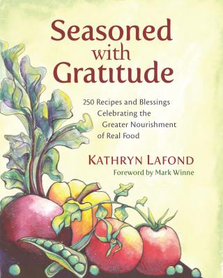 Seasoned with Gratitude: 250 Recipes and Blessings Celebrating the Greater Nourishment of Real Food Cover Image
