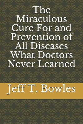 The Miraculous Cure For and Prevention of All Diseases What Doctors Never Learned Cover Image