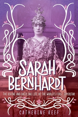 Sarah Bernhardt: The Divine and Dazzling Life of the World's First Superstar Cover Image