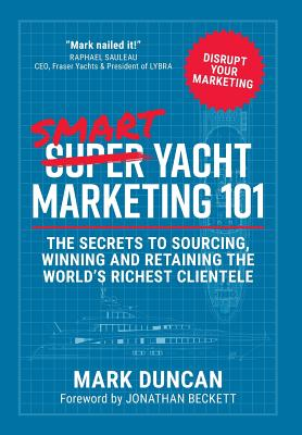 Smart Yacht Marketing 101: The secrets to sourcing, winning and retaining the world's richest clientele Cover Image