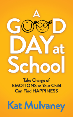 A Good Day at School: Take Charge of Emotions So Your Child Can Find Happiness Cover Image