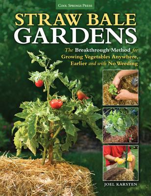 Straw Bale Gardens: The Breakthrough Method for Growing Vegetables Anywhere, Earlier and with No Weeding Cover Image