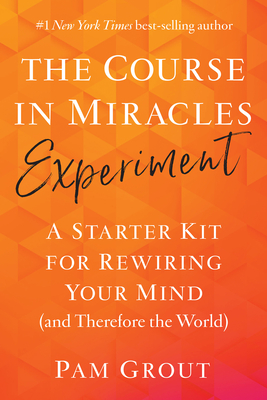 The Course in Miracles Experiment: A Starter Kit for Rewiring Your Mind (and Therefore the World) Cover Image