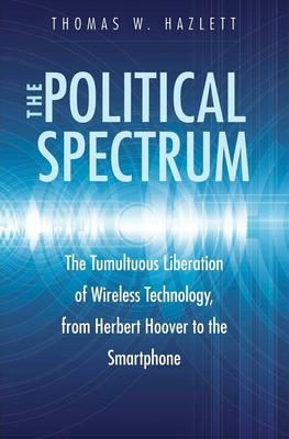 The Political Spectrum: The Tumultuous Liberation of Wireless Technology, from Herbert Hoover to the Smartphone Cover Image