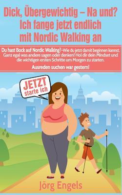 Dick, Ubergewichtig - Na Und? Ich Fange Jetzt Endlich Mit Nordic Walking an Cover Image