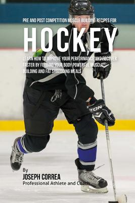 Pre and Post Competition Muscle Building Recipes for Hockey: Learn how to improve your performance and recover faster by feeding your body powerful mu Cover Image