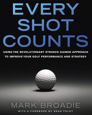 Every Shot Counts: Using the Revolutionary Strokes Gained Approach to Improve Your Golf Performance and Strategy Cover Image