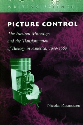 Picture Control: The Electron Microscope and the Transformation of Biology in America, 1940-1960 (Writing Science) Cover Image
