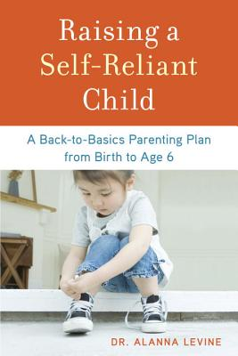 Raising a Self-Reliant Child: A Back-To-Basics Parenting Plan from Birth to Age 6 Cover Image