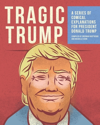 Tragic Trump: A series of comical explanations for President Donald Trump Cover Image