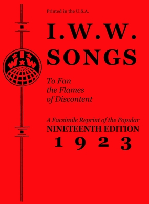 I.W.W. Songs to Fan the Flames of Discontent: A Facsimile Reprint of the Popular Nineteenth Edition 1923 (PM Pamphlet) Cover Image