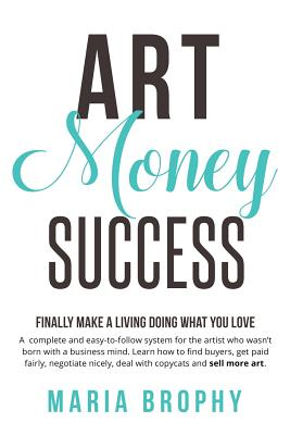 Art Money & Success: A complete and easy-to-follow system for the artist who wasn't born with a business mind. Learn how to find buyers, ge Cover Image