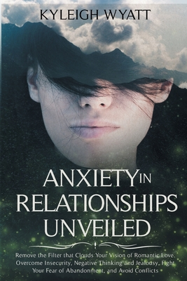 Anxiety in Relationships Unveiled: Remove the Filter that Clouds Your Vision of Romantic Love. Overcome Insecurity, Negative Thinking and Jealousy, Fi Cover Image