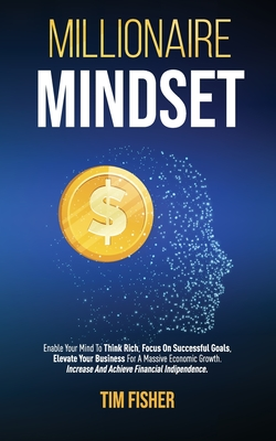 Millionaire Mindset: Enable Your Mind To Think Rich, Focus On Successful Goals, Elevate Your Business For A Massive Economic Growth. Increa Cover Image