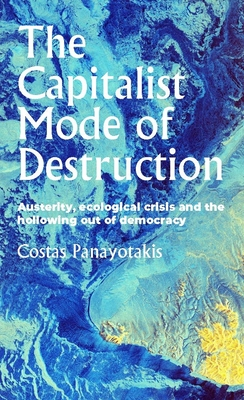 The Capitalist Mode of Destruction: Austerity, Ecological Crisis and the Hollowing Out of Democracy (Geopolitical Economy) Cover Image
