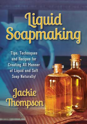 Liquid Soapmaking: Tips, Techniques and Recipes for Creating All Manner of Liquid and Soft Soap Naturally! Cover Image