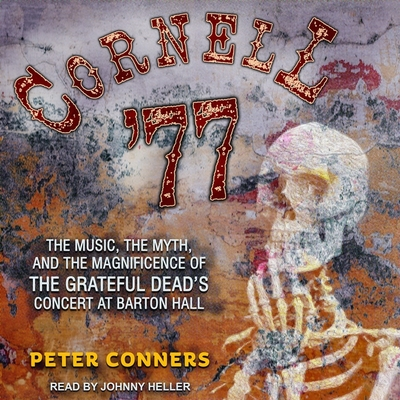 Cornell '77: The Music, the Myth, and the Magnificence of the Grateful Dead's Concert at Barton Hall Cover Image